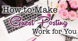 How to Make Guest Posting Work For You